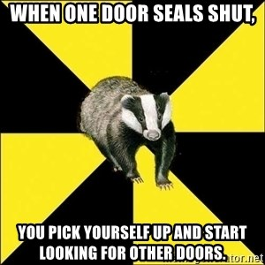 PuffBadger - when one door seals shut, you pick yourself up and start looking for other doors.