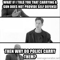 Terras Matrix - What if I told you that Carrying a Gun Does Not Provide Self Defense then why do police carry them?