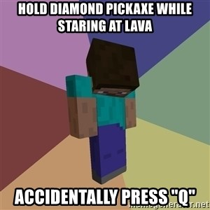 "Depressed Minecraft Guy - Hold diamond pickaxe while staring at lava Accidentally press ""Q"""