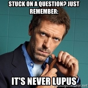 Gregory House M.D. - Stuck on a question? Just Remember: It's NEver Lupus