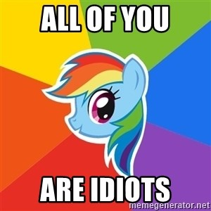 Rainbow Dash - all of you are idiots