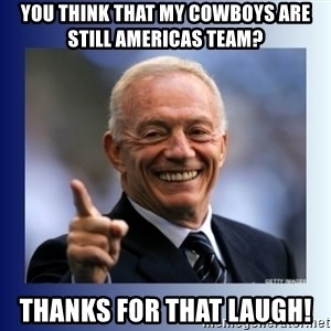 Jerry Jones - YOU THINK THAT MY COWBOYS ARE STILL AMERICAS TEAM? THANKS FOR THAT LAUGH!