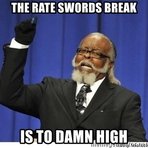 The tolerance is to damn high! - The rate swords break is to damn high