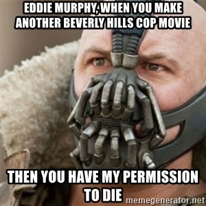 Bane - Eddie murphy, when you make another beverly hills cop movie  then you have my Permission to die