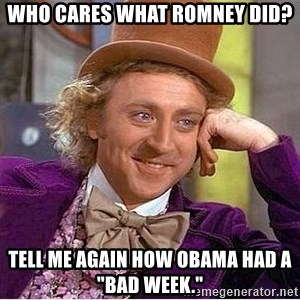 """Willy Wonka - Who cares what Romney did? tELL ME AGAIN HOW oBAMA HAD A """"BAD WEEK."""""""