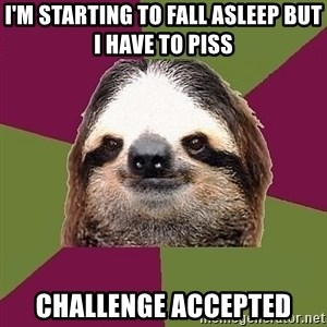 Just-Lazy-Sloth - I'm starting to fall asleep but i have to piss challenge accepted