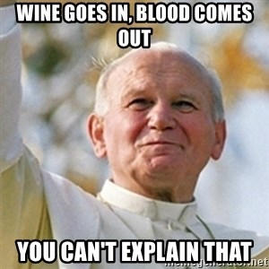 Pope - WINE GOES IN, BLOOD COMES OUT YOU CAN'T EXPLAIN THAT