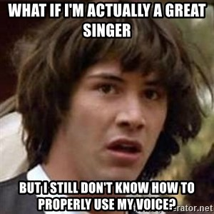 Conspiracy Keanu - what if I'm actually a great singer  but I still don't know how to properly use my voice?
