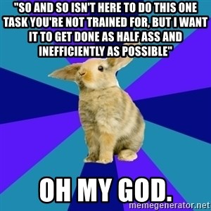 """Reception Rabbit - """"So and so isn't here to do this one task you're not trained for, but i want it to get done as half ass and inefficiently as possible"""" Oh my god."""