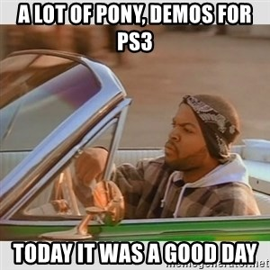 Ice Cube Good Day - A LOT OF PONY, DEMOS FOR PS3 TODAY IT WAS A GOOD DAY