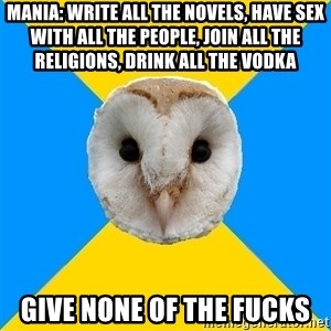 Bipolar Owl - Mania: write all the novels, have sex with all the people, join all the religions, drink all the vodka give none of the fucks