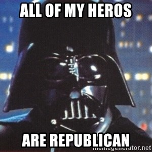 Darth Vader - All of my heros  Are republican
