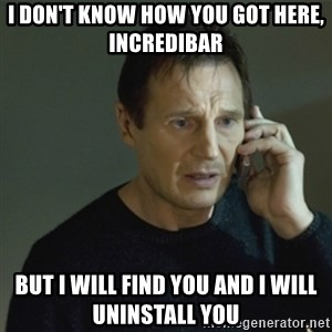I don't know who you are... - I don't know how you got here, incredibar but i will find you and i will uninstall you