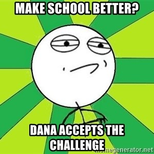 Challenge Accepted 2 - make school better? dana accepts the challenge