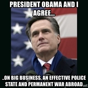 Mitt Romney Meme - President obama and I agree... ..on big business, an effective police state and permanent war abroad