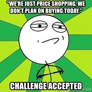"""Challenge Accepted 2 - """"we're just price shopping, we don't plan on buying today."""" challenge accepted"""