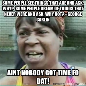 Sweet Brown Meme - Some people see things that are and ask, Why?  Some people dream of things that never were and ask, Why not? - george carlin aint nobody got time fo dat!