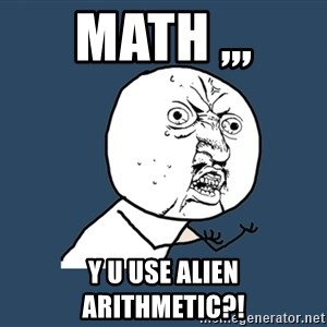 Y U No - math ,,, y u use alien arithmetic?!