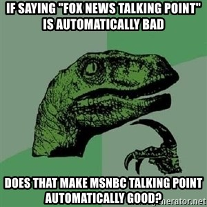 """Philosoraptor - if saying """"fox news talking point"""" is automatically bad does that make msnbc talking point automatically good?"""