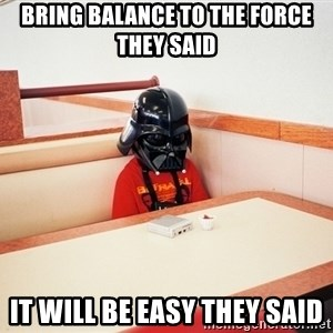Sad Darth vader - bring balance to the force they said it will be easy they said