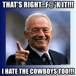 Jerry Jones - that's right...f@*k it!!! i hate the cowboys too!!!