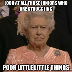 One is not amused - look at all those juniors who are struggling poor little little things