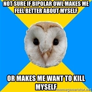 Bipolar Owl - Not sure if bipolar owl makes me feel better about myself or makes me want to kill myself