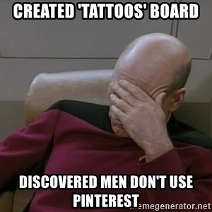 Picardfacepalm - CREATED 'TATTOOS' BOARD DISCOVERED MEN DON'T USE PINTEREST