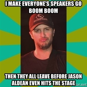 Luke Bryan - i make everyone's speakers go boom boom then they all leave before jason aldean even hits the stage