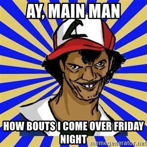 creepy ash - AY, MAIN MAN HOW BOUTS I COME OVER FRIDAY NIGHT