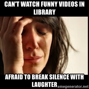 First World Problems - can't watch funny videos in library afraid to break silence with laughter