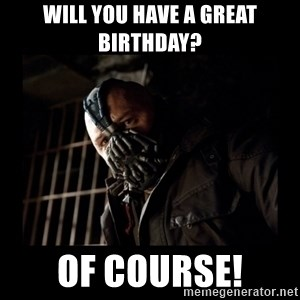 Bane Meme - WILL YOU HAVE A GREAT BIRTHDAY? OF COURSE!