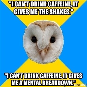 "Bipolar Owl - ""i can't drink CAFFEINE, it gives me the shakes.""  ""I can't drink caffeine, it gives me a mental breakdown."""