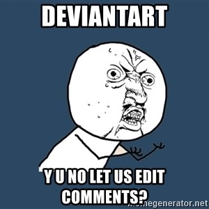 Y U No - DEVIANTART Y U NO LET US EDIT COMMENTS?