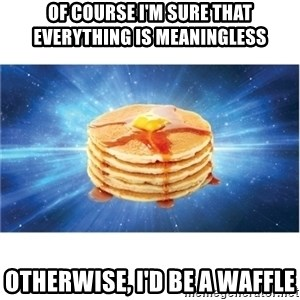 Nihilist Pancakes - oF cOURSE i'M SURE THAT EVERYTHING IS MEANINGLESS oTHERWISE, i'D BE A wAFFLE