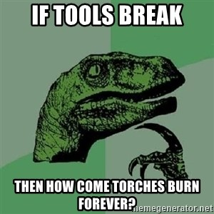 Philosoraptor - If tools break then how come torches burn forever?