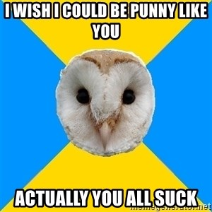 Bipolar Owl - I wish I could be punny like you actually you all suck