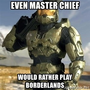 Master Chief - even master chief would rather play borderlands