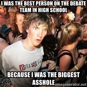 Sudden Realization Ralph - I was the best person on the debate team in high school because i was the biggest asshole