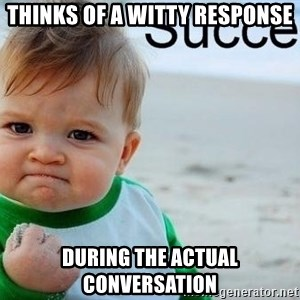 success baby - thinks of a witty response during the actual conversation