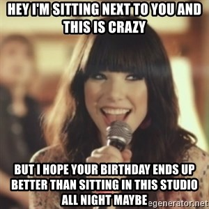 Carly Rae Jepsen Call Me Maybe - Hey I'm sitting next to you and this is crazy but i hope your birthday ends up better than sitting in this studio all night maybe