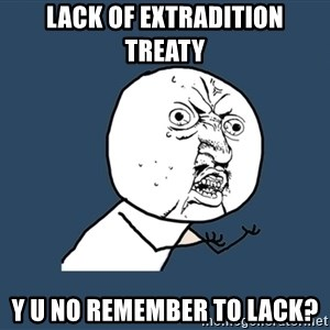Y U No - lack of extradition treaty y u no remember to lack?