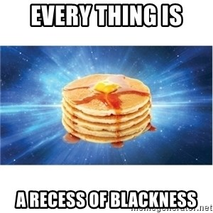 Nihilist Pancakes - every thing is a recess of blackness