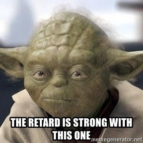 Master Yoda - THE RETARD IS STRONG WITH THIS ONE
