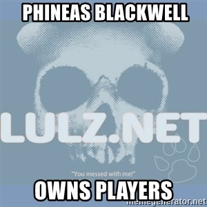 Lulz Dot Net -  Phineas Blackwell  owns players