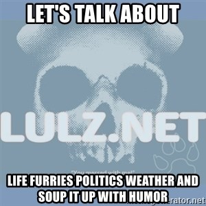 Lulz Dot Net - let's talk about life furries politics weather and soup it up with humor