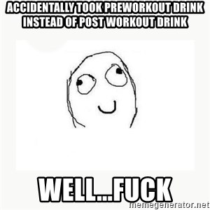 dafuq did i just read face - accidentally took preworkout drink instead of post workout drink well...fuck