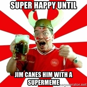 Danish Problems Roligan - super happy until jim canes him with a supermeme