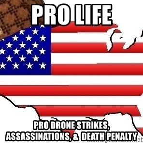 Scumbag America - Pro Life pro drone strikes, assassinations, &  death penalty