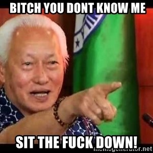 Mayor Lim Meme -  BITCH YOU DONT KNOW ME SIT THE FUCK DOWN!